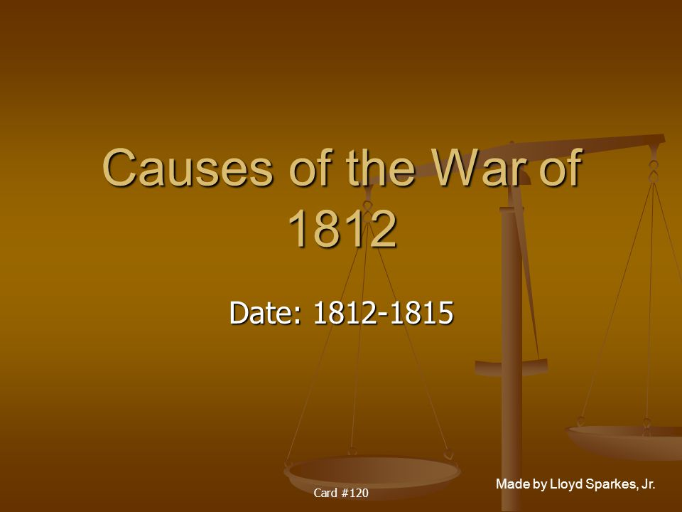 Causes of the War of 1812 Date: 1812-1815 Card #120