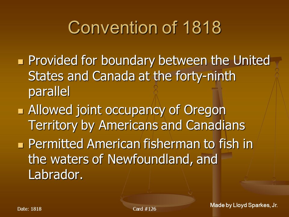 Convention of 1818 Provided for boundary between the United States and Canada at the forty-ninth parallel.