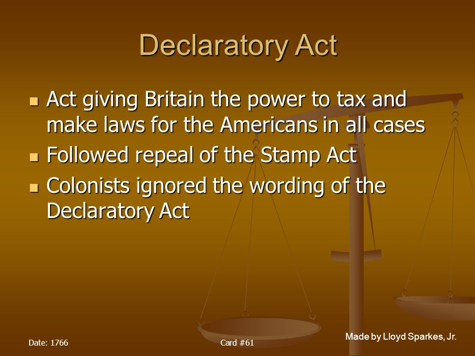 Declaratory Act Act giving Britain the power to tax and make laws for the Americans in all cases. Followed repeal of the Stamp Act.