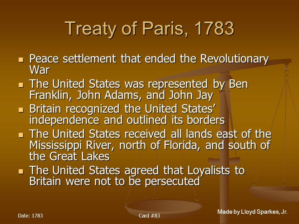 Treaty of Paris, 1783 Peace settlement that ended the Revolutionary War. The United States was represented by Ben Franklin, John Adams, and John Jay.