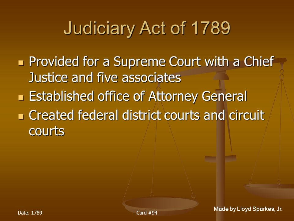 Judiciary Act of 1789 Provided for a Supreme Court with a Chief Justice and five associates. Established office of Attorney General.
