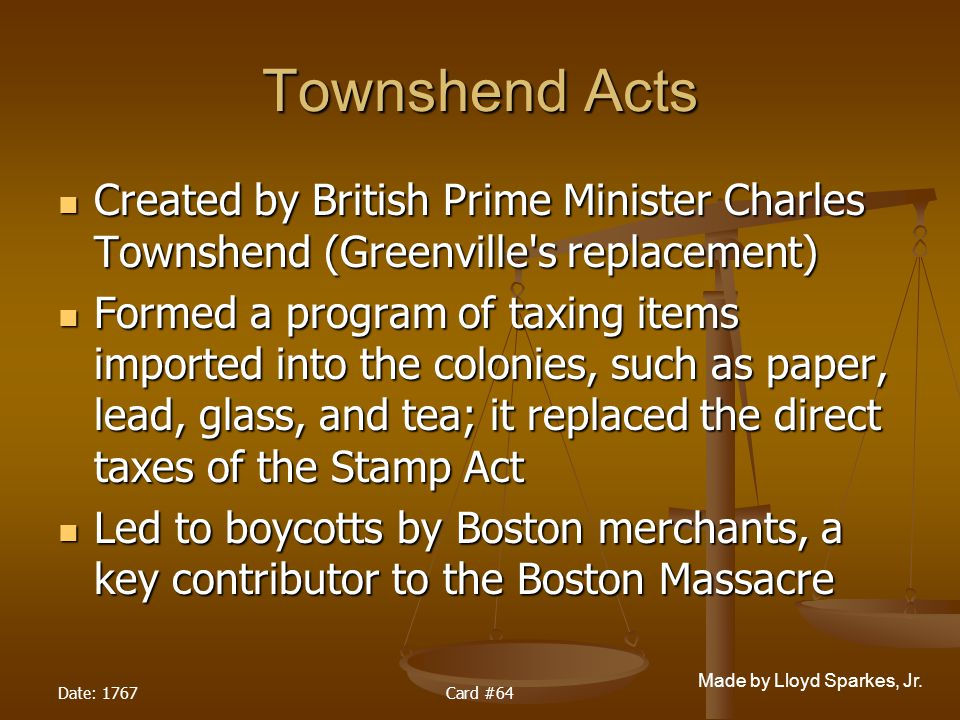 Townshend Acts Created by British Prime Minister Charles Townshend (Greenville s replacement)