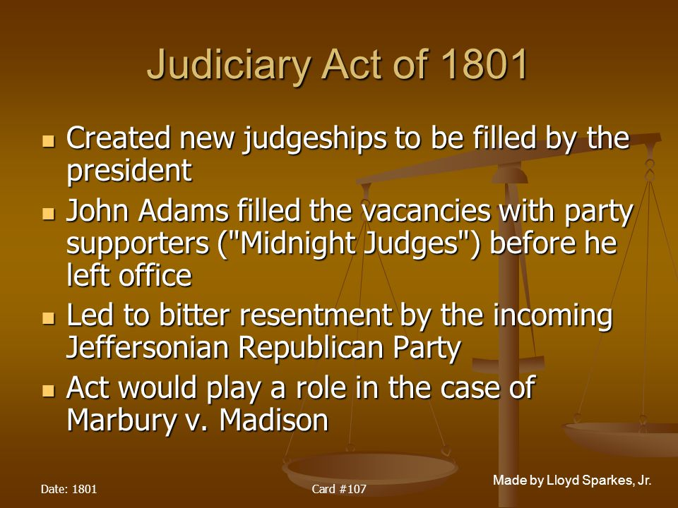 Judiciary Act of 1801 Created new judgeships to be filled by the president.