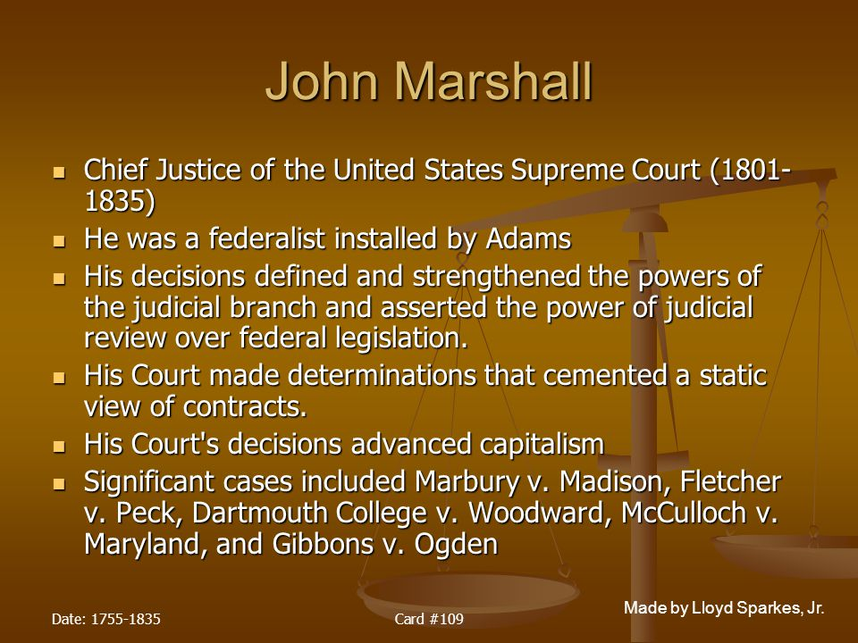 John Marshall Chief Justice of the United States Supreme Court (1801-1835) He was a federalist installed by Adams.