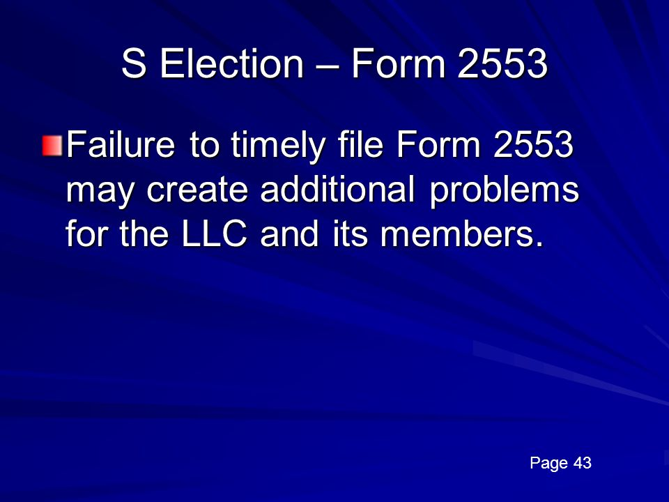 S Election – Form 2553 Failure to timely file Form 2553 may create additional problems for the LLC and its members.