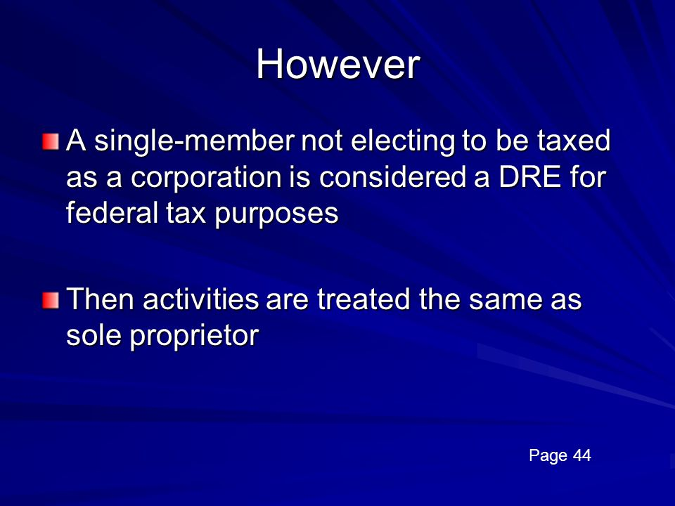 However A single-member not electing to be taxed as a corporation is considered a DRE for federal tax purposes.