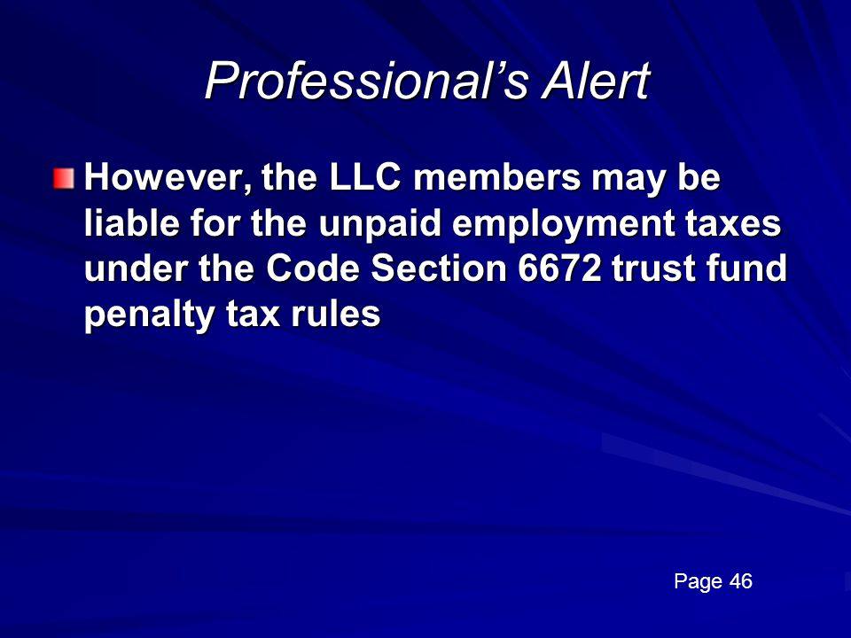 Professional's Alert However, the LLC members may be liable for the unpaid employment taxes under the Code Section 6672 trust fund penalty tax rules.