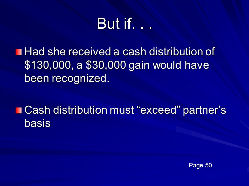 But if. . . Had she received a cash distribution of $130,000, a $30,000 gain would have been recognized.