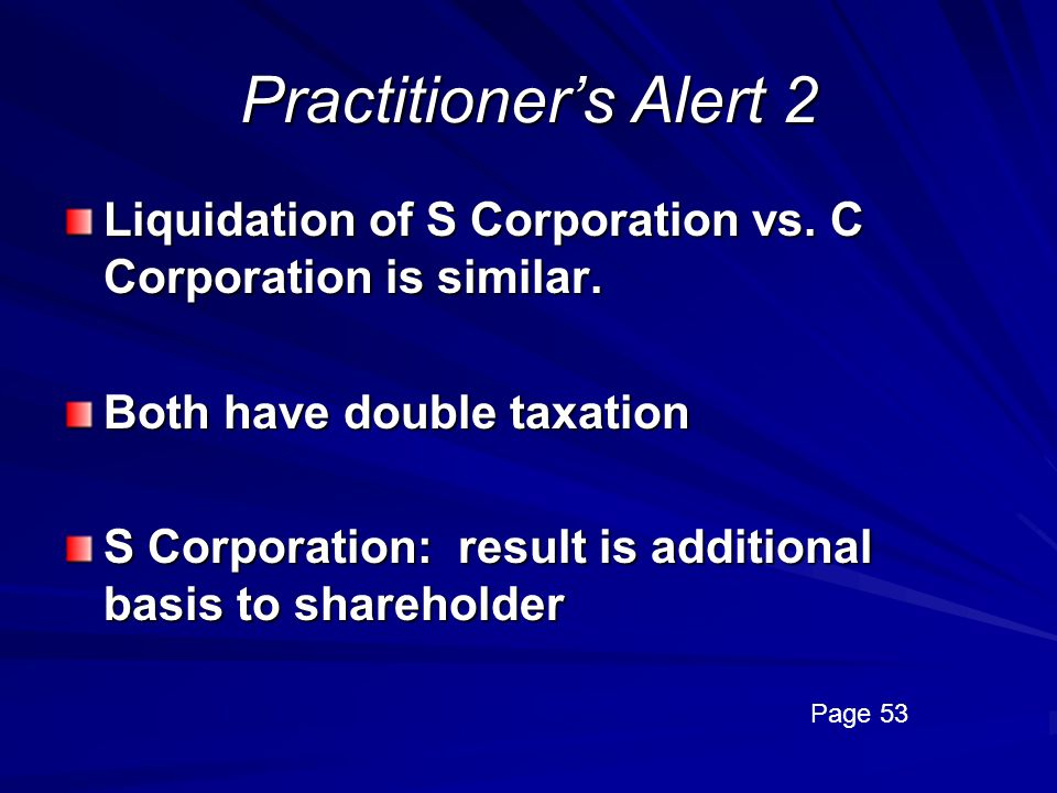 Practitioner's Alert 2 Liquidation of S Corporation vs. C Corporation is similar. Both have double taxation.