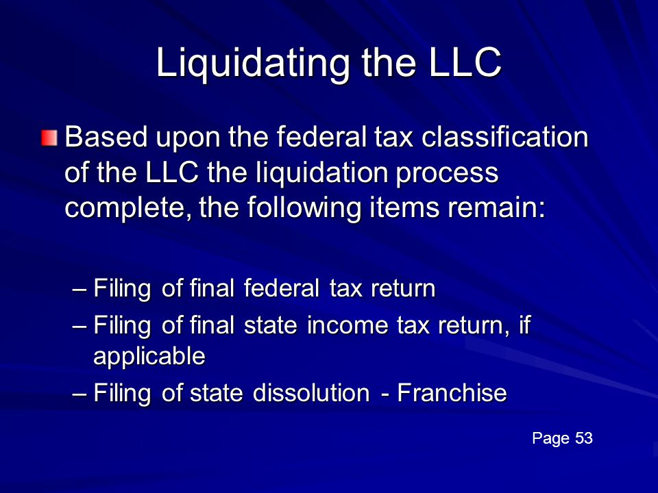 Liquidating the LLC Based upon the federal tax classification of the LLC the liquidation process complete, the following items remain: