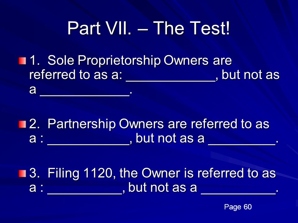 Part VII. – The Test! 1. Sole Proprietorship Owners are referred to as a: ____________, but not as a ____________.