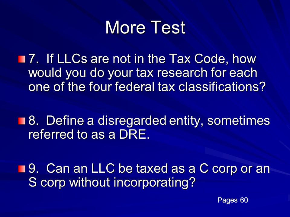 More Test 7. If LLCs are not in the Tax Code, how would you do your tax research for each one of the four federal tax classifications