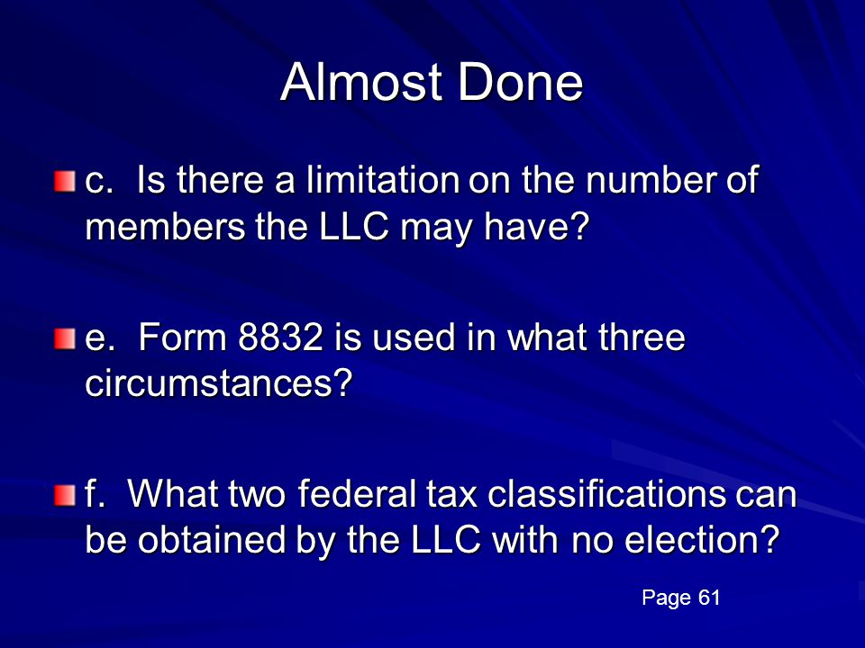 Almost Done c. Is there a limitation on the number of members the LLC may have e. Form 8832 is used in what three circumstances