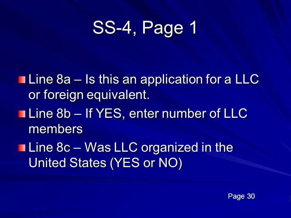 SS-4, Page 1 Line 8a – Is this an application for a LLC or foreign equivalent. Line 8b – If YES, enter number of LLC members.