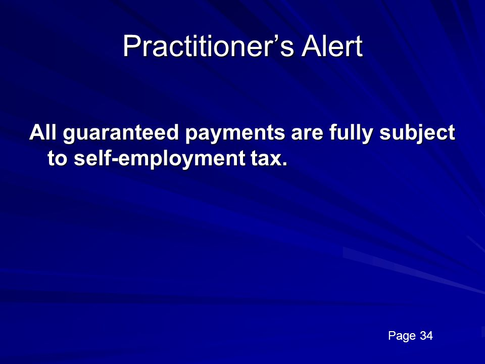 Practitioner's Alert All guaranteed payments are fully subject to self-employment tax. Page 34