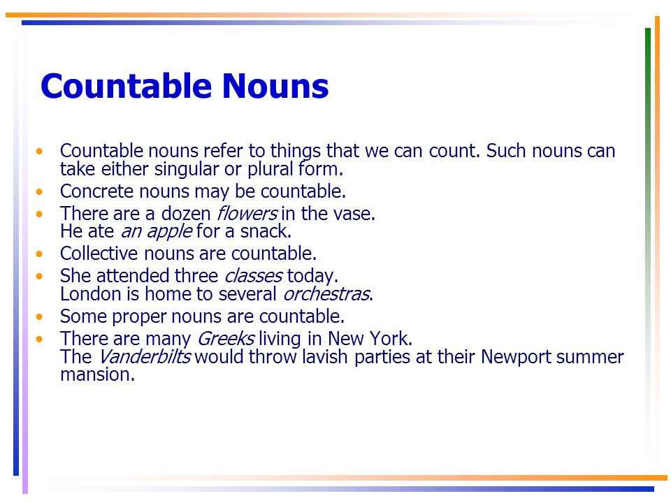 Countable Nouns Countable nouns refer to things that we can count. Such nouns can take either singular or plural form.