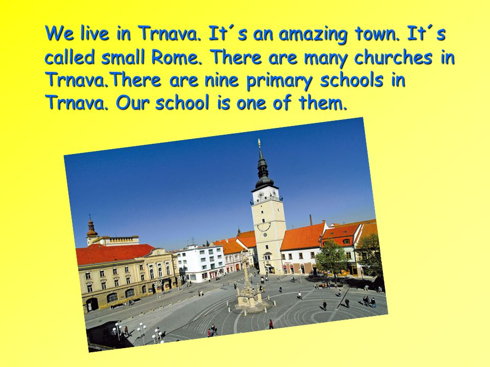We live in Trnava. It´s an amazing town. It´s called small Rome