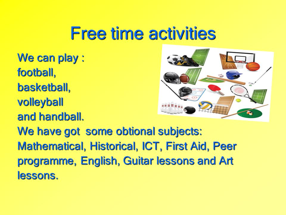 Free time activities We can play : football, basketball, volleyball
