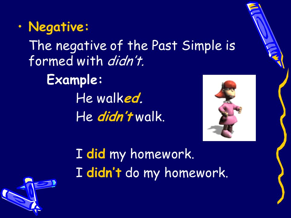 Negative: The negative of the Past Simple is formed with didn't. Example: He walked. He didn't walk.