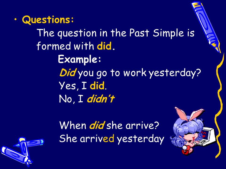 Questions: The question in the Past Simple is. formed with did. Example: Did you go to work yesterday