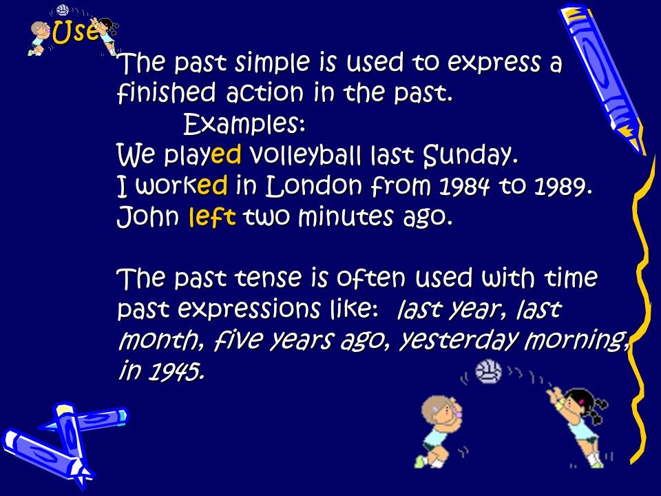 Use: The past simple is used to express a. finished action in the past. Examples: We played volleyball last Sunday.