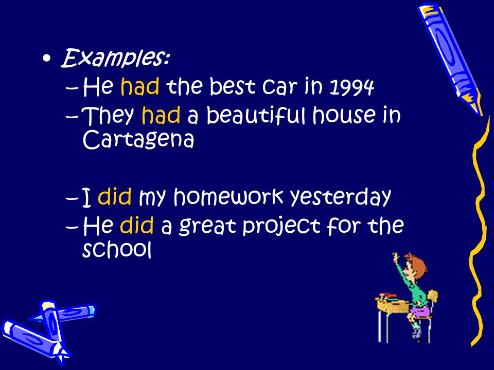 Examples: He had the best car in 1994. They had a beautiful house in Cartagena. I did my homework yesterday.