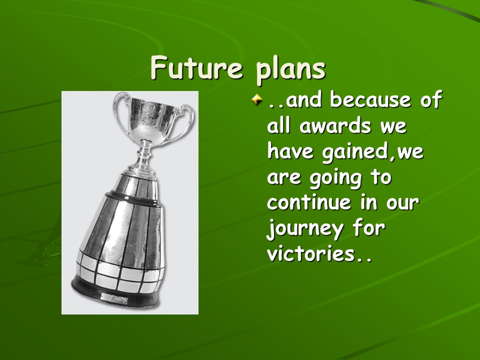 Future plans ..and because of all awards we have gained,we are going to continue in our journey for victories..