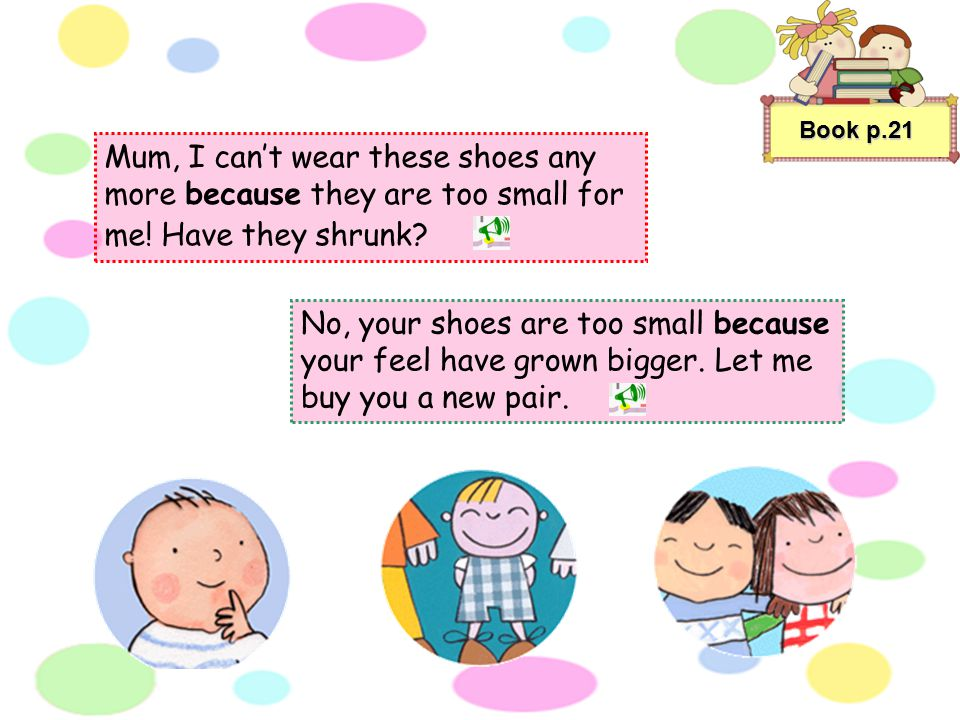 Book p.21 Mum, I can't wear these shoes any more because they are too small for me! Have they shrunk