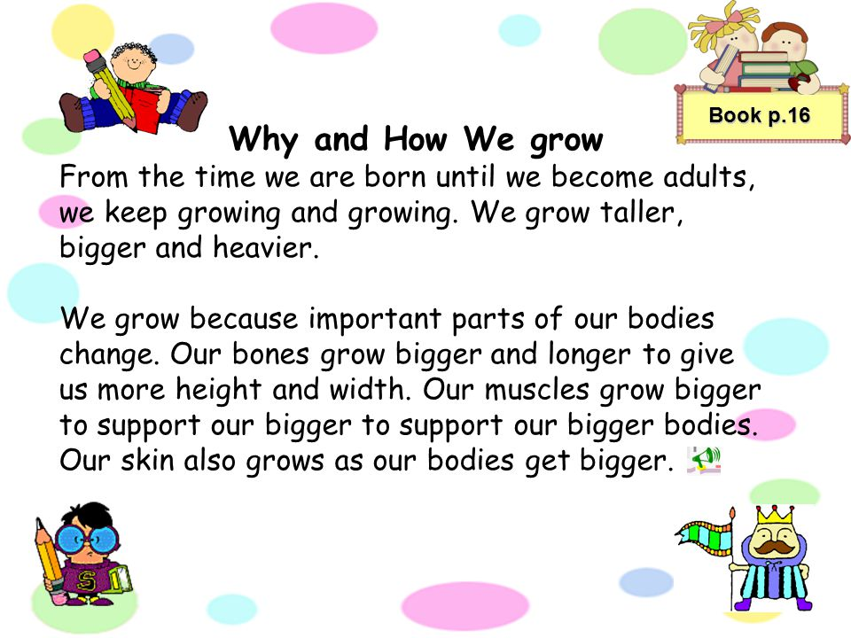 Book p.16 Why and How We grow. From the time we are born until we become adults, we keep growing and growing. We grow taller, bigger and heavier.