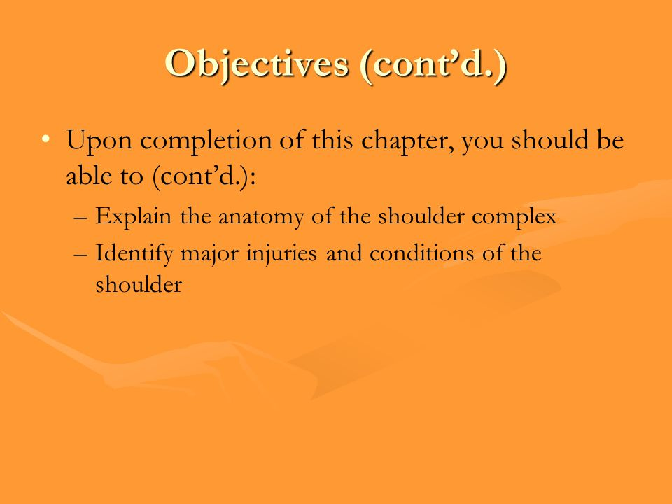 Objectives (cont'd.) Upon completion of this chapter, you should be able to (cont'd.): Explain the anatomy of the shoulder complex.