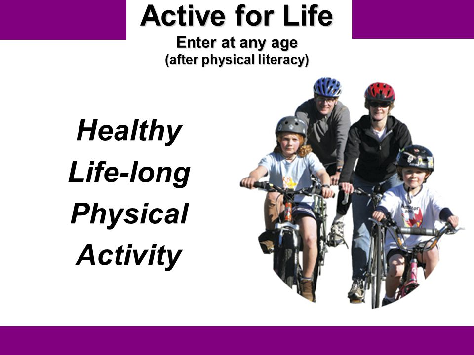 Active for Life Enter at any age (after physical literacy)