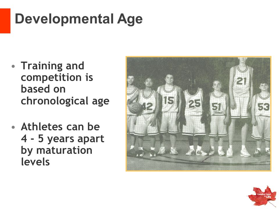 Developmental Age Training and competition is based on chronological age. Athletes can be 4 - 5 years apart by maturation levels.