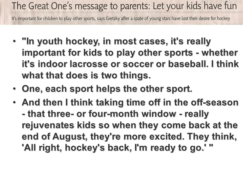 In youth hockey, in most cases, it s really important for kids to play other sports - whether it s indoor lacrosse or soccer or baseball. I think what that does is two things.