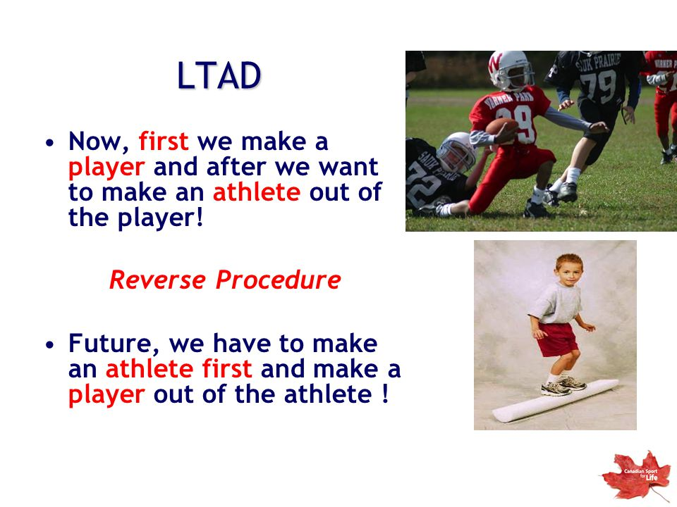 LTAD Now, first we make a player and after we want to make an athlete out of the player! Reverse Procedure.