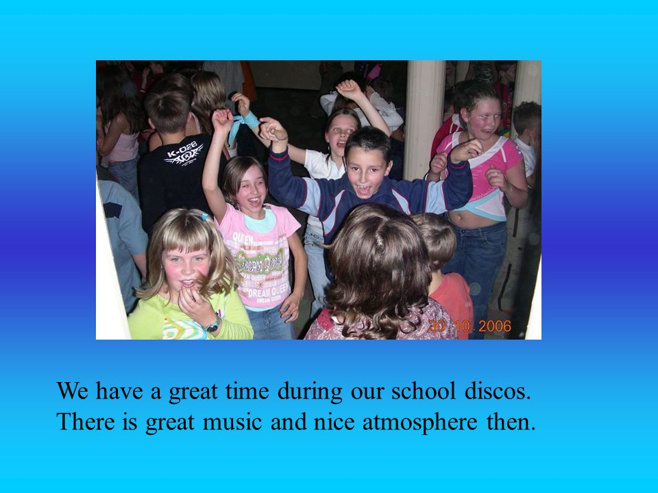 We have a great time during our school discos
