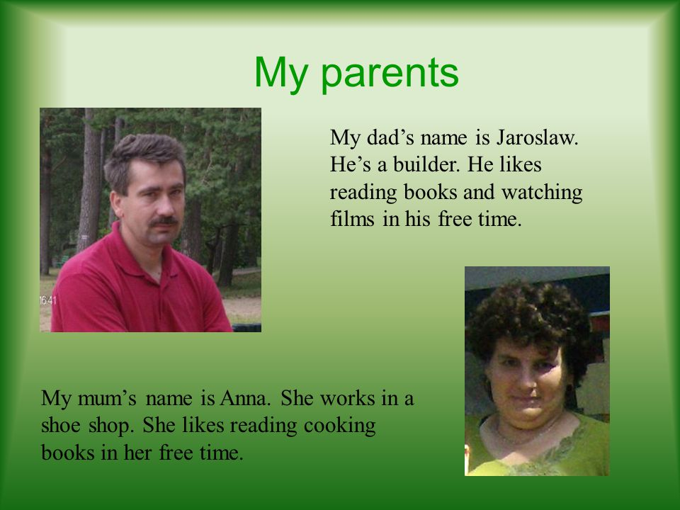 My parents My dad's name is Jaroslaw. He's a builder. He likes reading books and watching films in his free time.