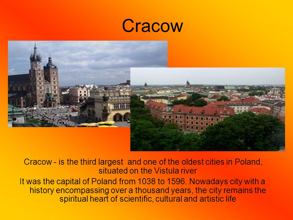 Cracow Cracow - is the third largest and one of the oldest cities in Poland, situated on the Vistula river.