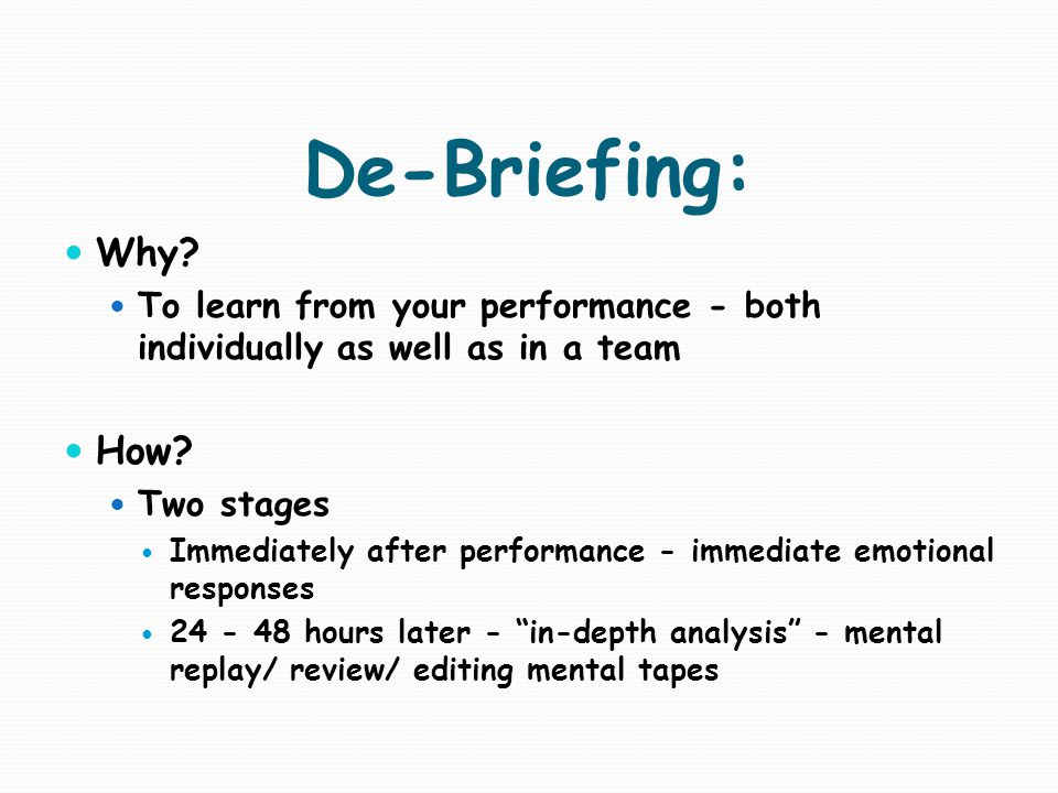 De-Briefing: Why To learn from your performance - both individually as well as in a team. How Two stages.