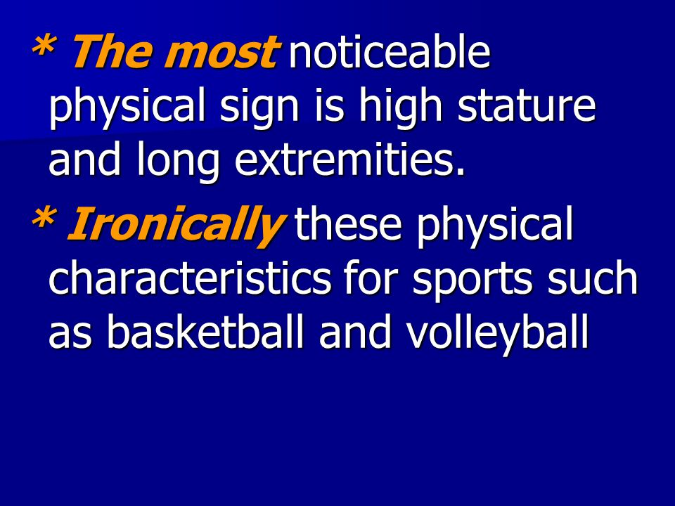 * The most noticeable physical sign is high stature and long extremities.