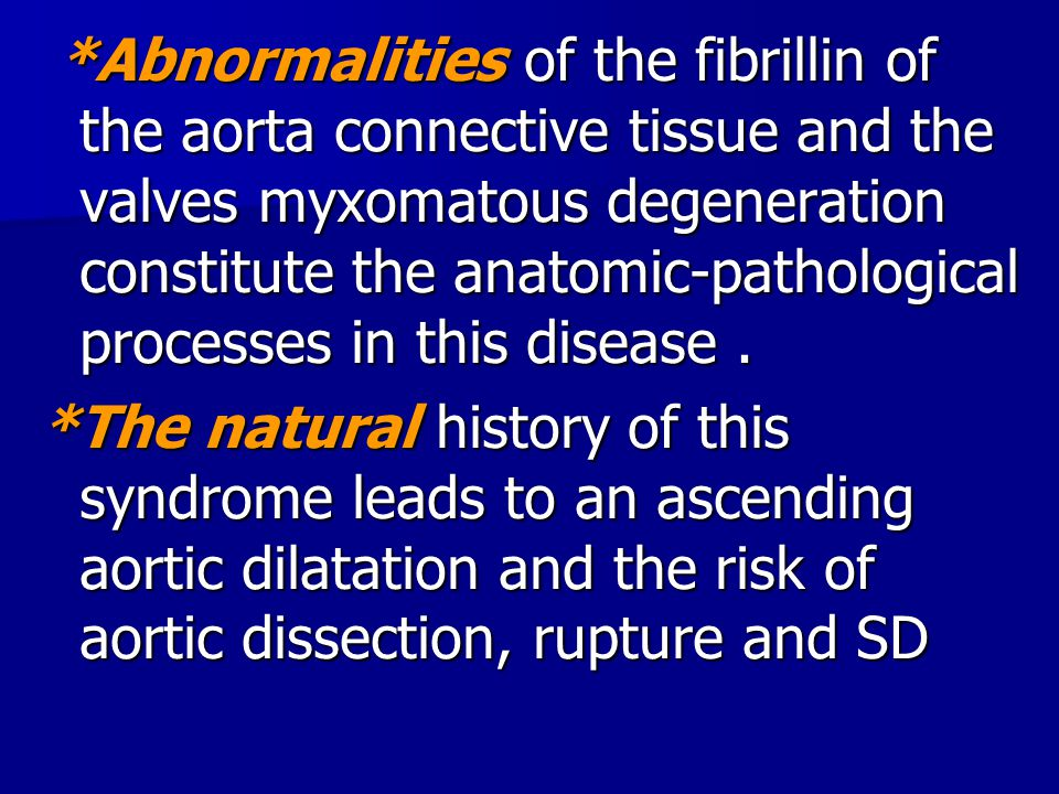 *Abnormalities of the fibrillin of the aorta connective tissue and the valves myxomatous degeneration constitute the anatomic-pathological processes in this disease .