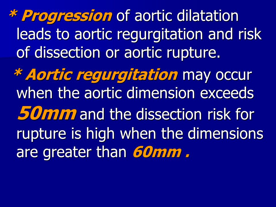 * Progression of aortic dilatation leads to aortic regurgitation and risk of dissection or aortic rupture.