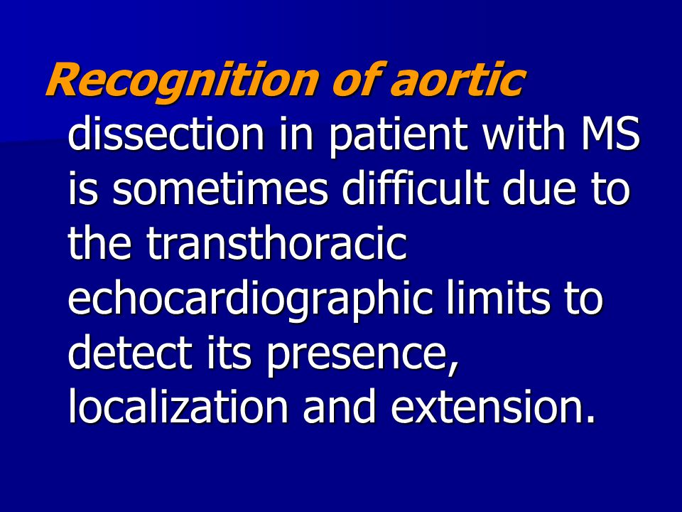 Recognition of aortic dissection in patient with MS is sometimes difficult due to the transthoracic echocardiographic limits to detect its presence, localization and extension.
