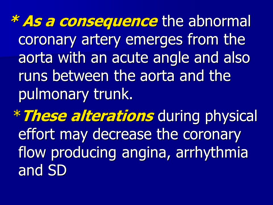 * As a consequence the abnormal coronary artery emerges from the aorta with an acute angle and also runs between the aorta and the pulmonary trunk.