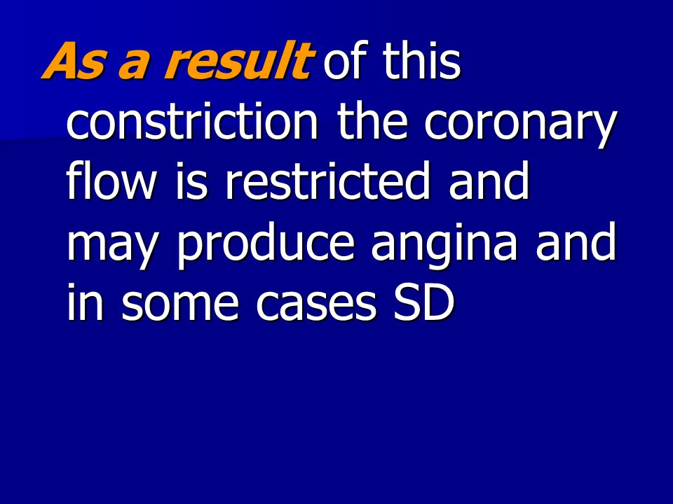 As a result of this constriction the coronary flow is restricted and may produce angina and in some cases SD