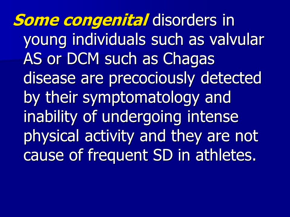 Some congenital disorders in young individuals such as valvular AS or DCM such as Chagas disease are precociously detected by their symptomatology and inability of undergoing intense physical activity and they are not cause of frequent SD in athletes.