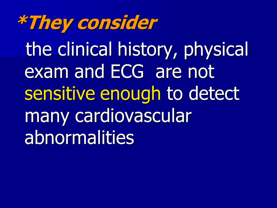 *They consider the clinical history, physical exam and ECG are not sensitive enough to detect many cardiovascular abnormalities.