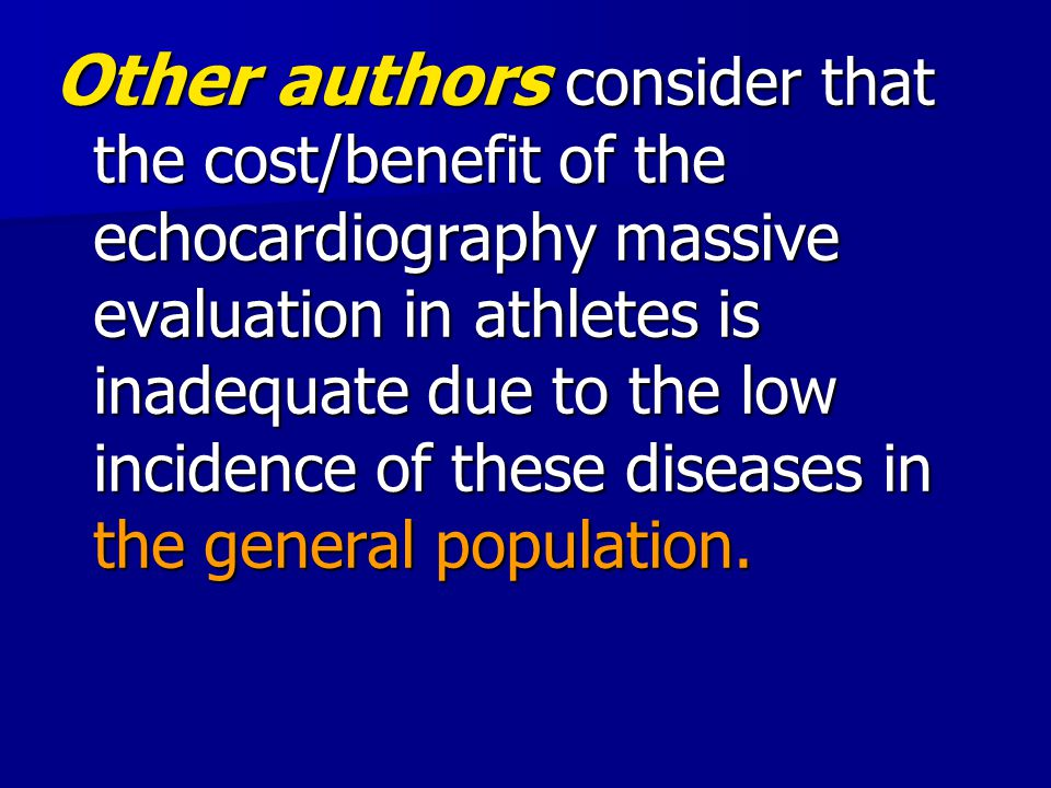 Other authors consider that the cost/benefit of the echocardiography massive evaluation in athletes is inadequate due to the low incidence of these diseases in the general population.