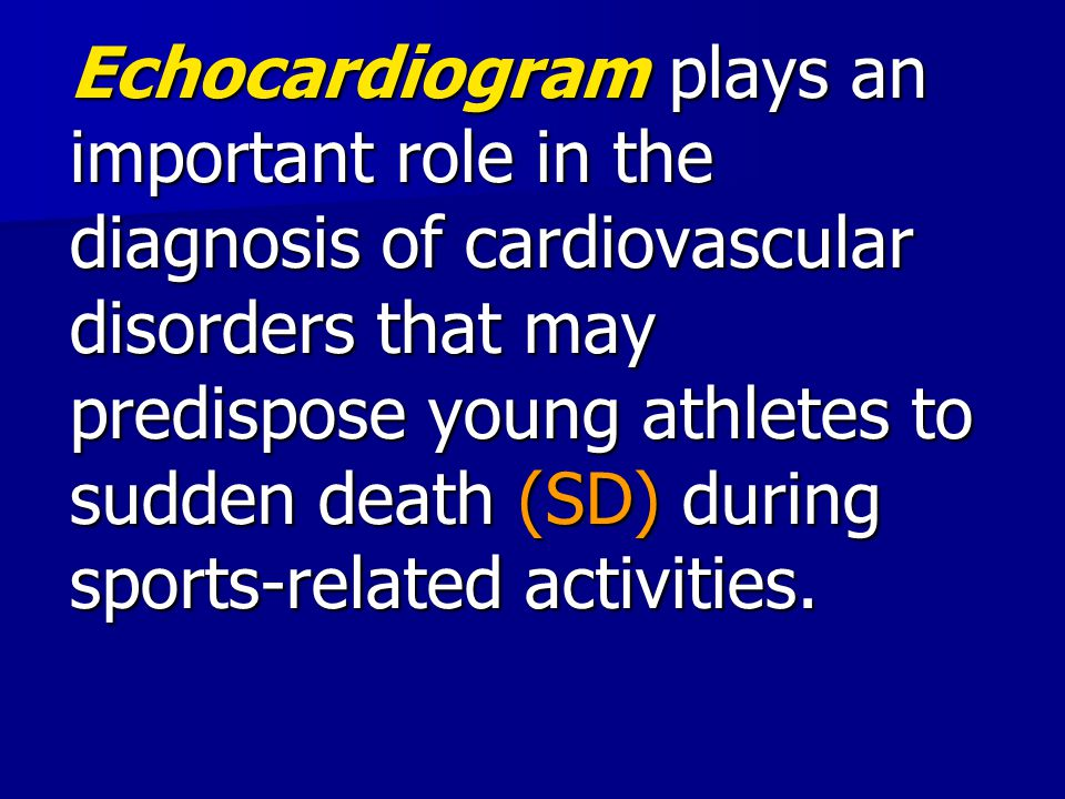 Echocardiogram plays an important role in the diagnosis of cardiovascular disorders that may predispose young athletes to sudden death (SD) during sports-related activities.