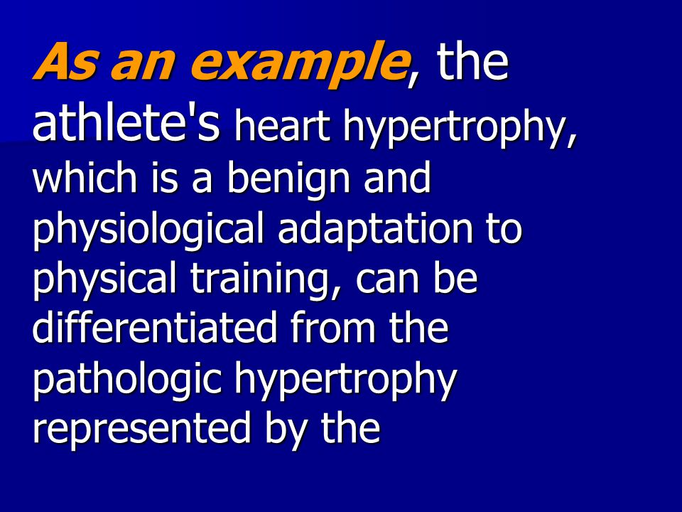 As an example, the athlete s heart hypertrophy, which is a benign and physiological adaptation to physical training, can be differentiated from the pathologic hypertrophy represented by the