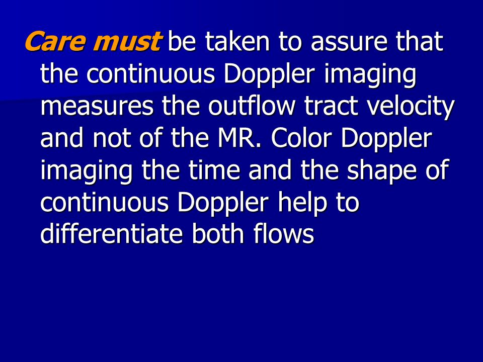 Care must be taken to assure that the continuous Doppler imaging measures the outflow tract velocity and not of the MR.